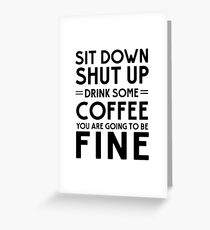 Sit down shut up. Drink some coffee you are going to be fine Greeting Card