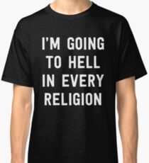 I'm going to hell in every religion Classic T-Shirt