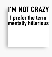 I'm not crazy. I prefer the term mentally hilarious Canvas Print