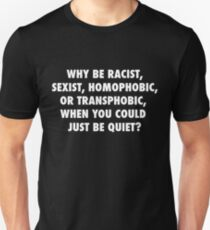 Why Be Racist, Sexist, Homophobic, or Transphobic When You Could Just Be Quiet? Unisex T-Shirt