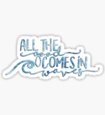 All The Good Comes in Waves Sticker