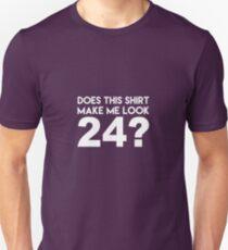 This Shirt Make Me Look 24? T-Shirt