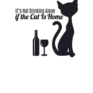 It's Not Drinking Alone if the Cat is Home  by smm2276