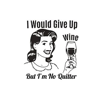 I Would Give Up Wine But I'm No Quitter by smm2276