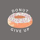 Donut Give Up  by Kanika Mathur  Design