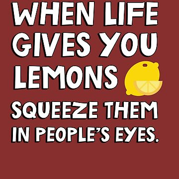 When life gives you lemons squeeze them in people's eyes. Funny quote. by jasonhoffman