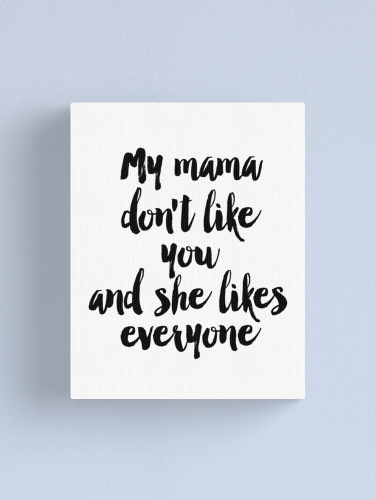 Quote Song Lyric Art Printable Art My Mama Don T Like You But She Likes Everyone Lyrics Printable Quotes Song Quotes Canvas Print By Nathanmoore Redbubble