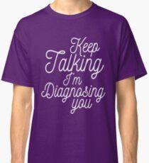 Keep talking I'm diagnosing you Classic T-Shirt