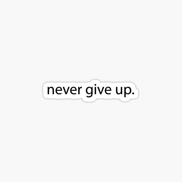 Inspirational Gifts - Never Give Up - Motivational Gift Ideas & Quotes to Stay Inspired and Positive - A Great Reminder to Stick Everywhere to Remind You to Always Stay Positive Sticker