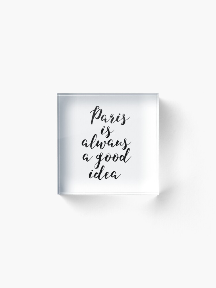 Paris Is Always A Good Idea Quote Art Printable With Handwritten Script Wall Art Acrylic Block By Nathanmoore Redbubble