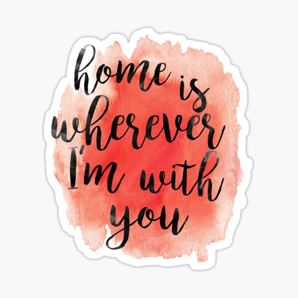 Home is Wherever I'm With You Sticker
