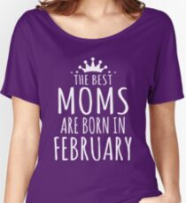 THE BEST MOMS ARE BORN IN FEBRUARY Women's Relaxed Fit T-Shirt