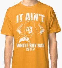 It Ain't White Boy Day Is It? Classic T-Shirt