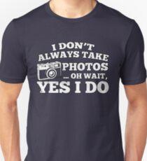 I Don't Always Take Photos..Oh Wait Unisex T-Shirt