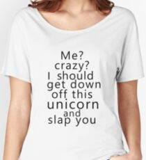 Me? Crazy? I should get down off this unicorn and slap you Women's Relaxed Fit T-Shirt