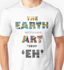 The earth without art is just 'eh' Unisex T-Shirt