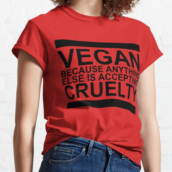 Vegan because accepting else is accepting cruelty Classic T-Shirt