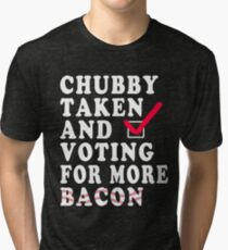Chubby Taken and Voting For More Bacon in 2020 Tri-blend T-Shirt