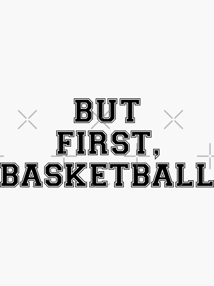 BUT FIRST, BASKETBALL by MadEDesigns