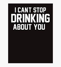 I cant stop drinking about you Photographic Print