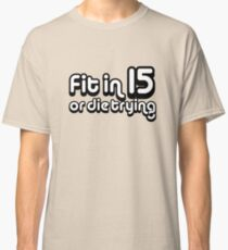 Fit in 15 or die trying Classic T-Shirt