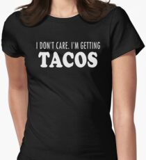 I Don't Care Im Getting Tacos Womens Fitted T-Shirt