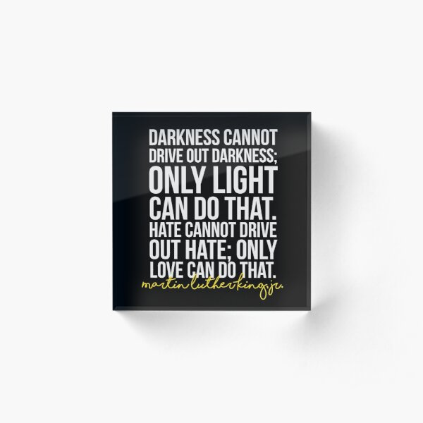 Darkness Cannot Drive Out Darkness Acrylic Block