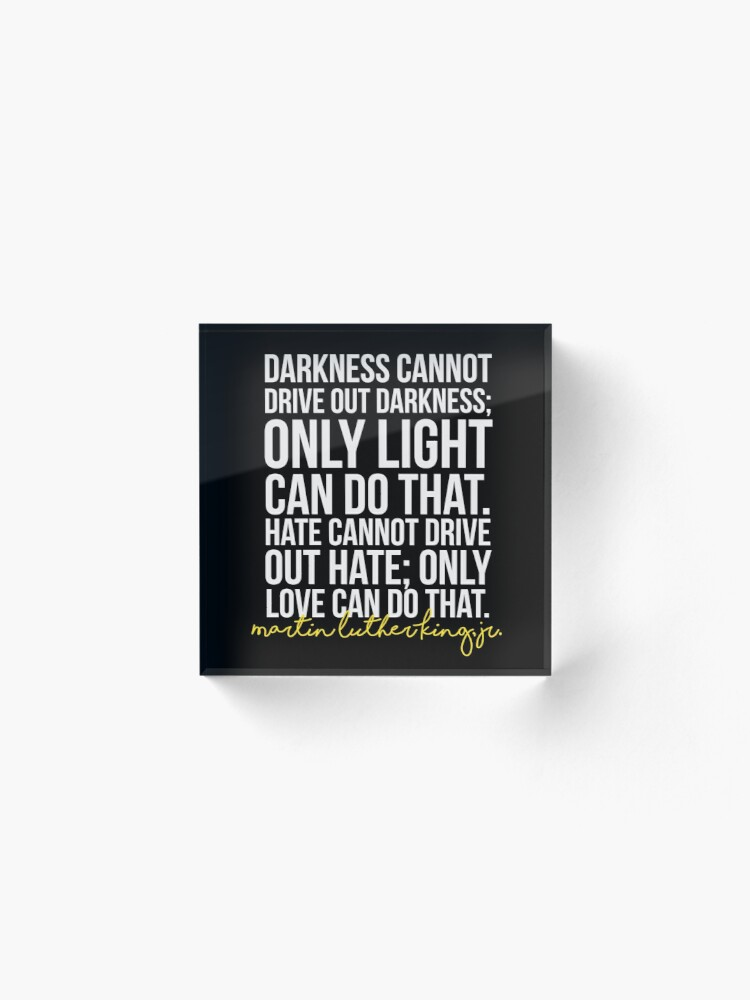 Alternate view of Darkness Cannot Drive Out Darkness Acrylic Block