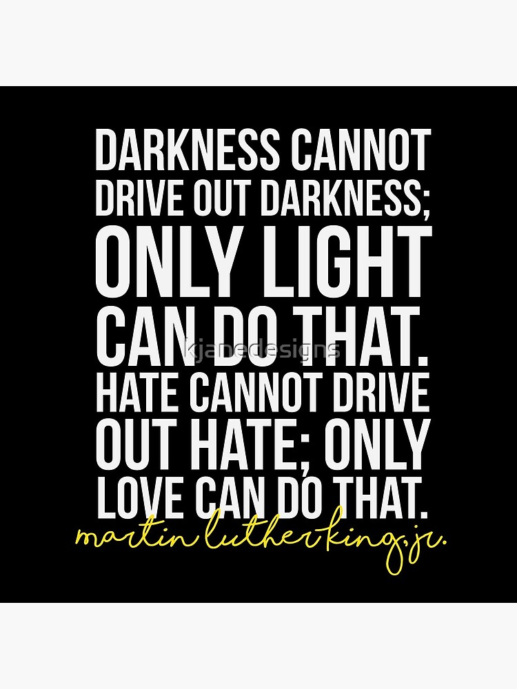 Darkness Cannot Drive Out Darkness by kjanedesigns