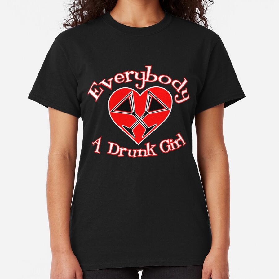 Every Body Loves a Drunk Girl Classic T-Shirt