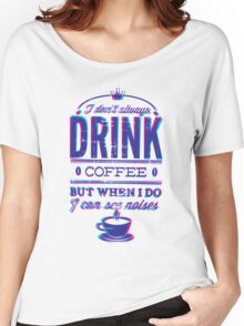 I DON'T ALWAYS DRINK COFFEE ... Women's Relaxed Fit T-Shirt