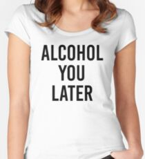 ALCOHOL YOU LATER Women's Fitted Scoop T-Shirt