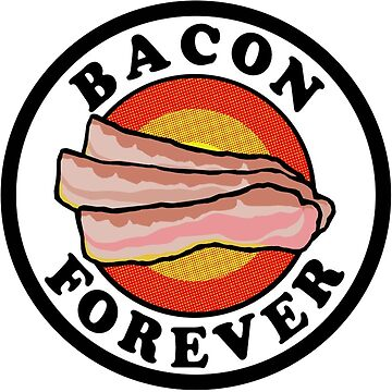 Bacon Forever  by 45thAveArtCo