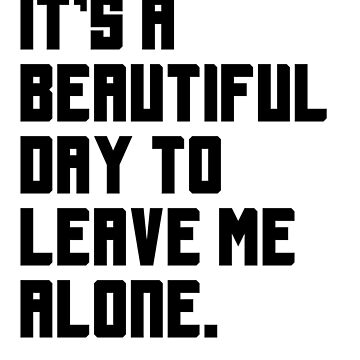 It's a beautiful day to leave me alone. Funny Quote. by jasonhoffman