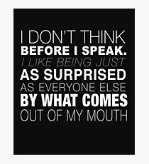 I Don't Think Before I Speak I Like Being Just as Surprised as Everyone Else by What Comes Out of My Mouth - Statement Tee - Funny Speak Photographic Print