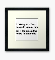 It takes you a few seconds to read this but it took me a few hours to think of it Framed Print
