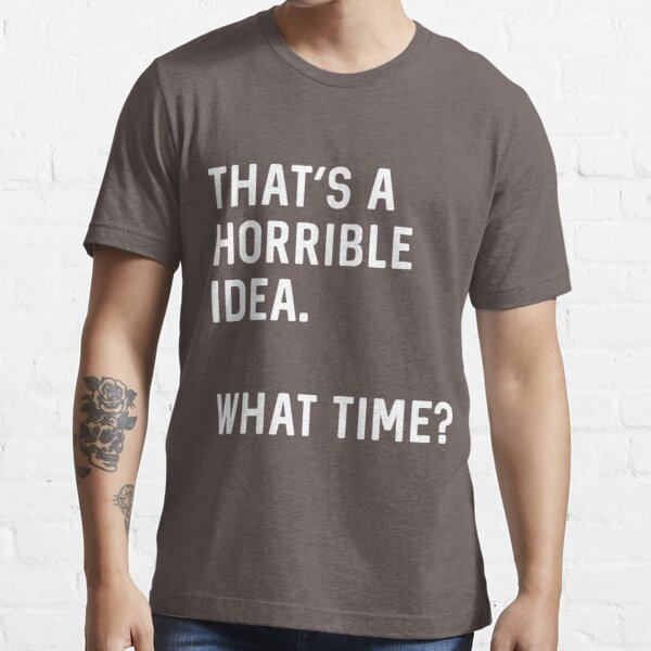 That's a horrible idea. What time? Essential T-Shirt