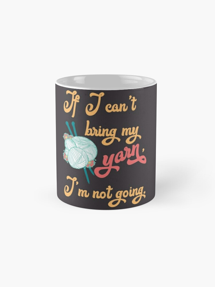 Alternate view of If I can't bring my yarn, I'm not going. - knitting yarn, knitter, skein, knitting, knitwear, knitwork, funny, humor  Mug
