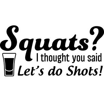 Squats? I thought you said let's do shots by workout