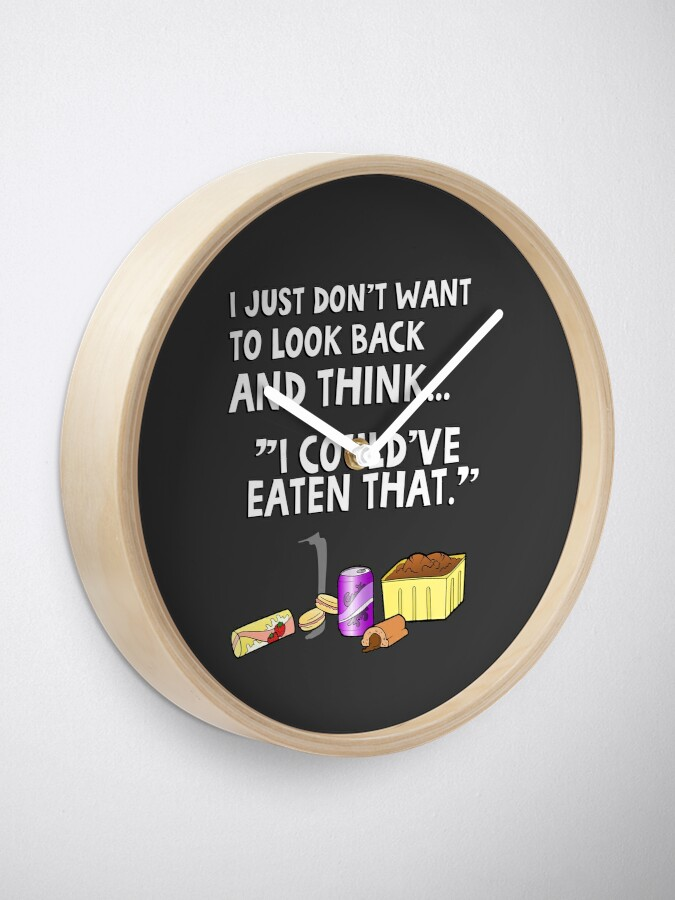 """Alternate view of I just don't want to look back and think """"I could've eaten that."""" Funny quote. Clock"""
