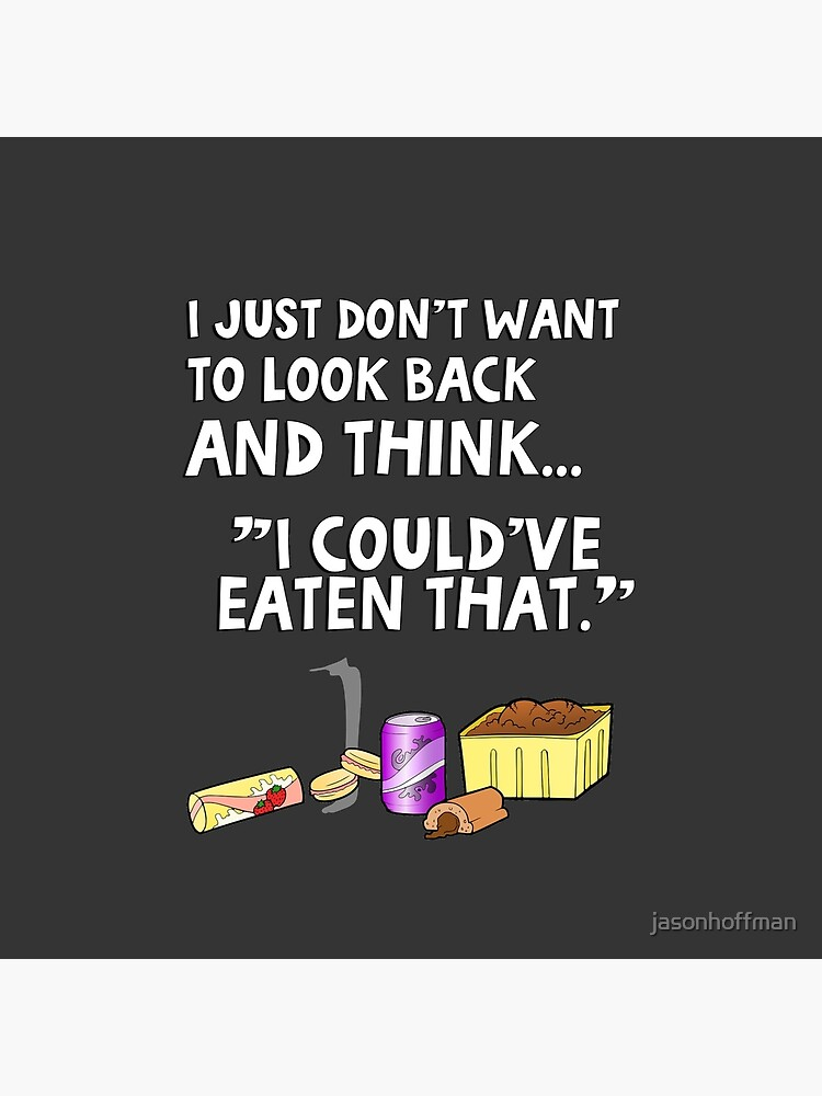 """I just don't want to look back and think """"I could've eaten that."""" Funny quote. by jasonhoffman"""