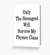 Only The Strongest Will Survive My Physics Class  Greeting Card