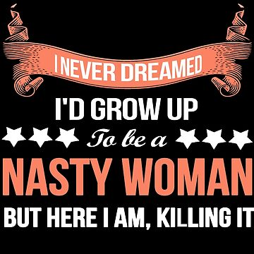 I NEVER DREAMED I'D GROW UP TO BE A NASTY WOMAN BUT HERE I AM, KILLING IT by musicbandcanada