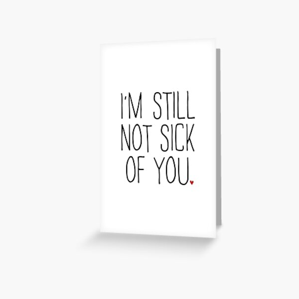I'M STILL NOT SICK OF YOU Greeting Card