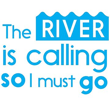 The river is calling so I must go by whereables
