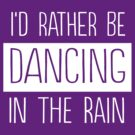 I'd rather be dancing in the rain by bravos