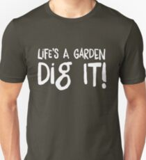 Life's a garden. Dig it! Unisex T-Shirt