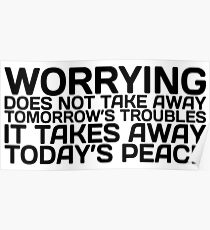 Worrying does not take away Tomorrow's Troubles it takes away Today's Peace Poster