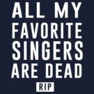 All my favorite singers are dead RIP by bravos