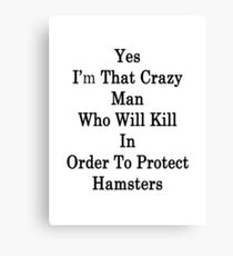 Yes I'm That Crazy Man Who Will Kill In Order To Protect Hamsters Canvas Print
